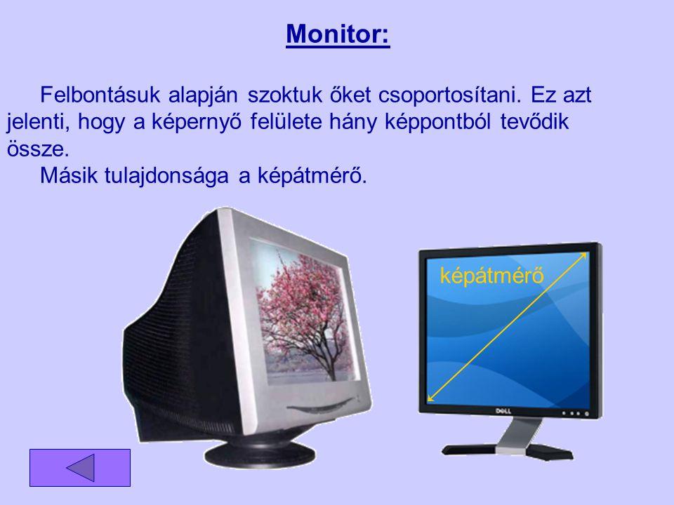 Monitor: Felbontásuk alapján szoktuk őket csoportosítani. Ez azt jelenti, hogy a képernyő felülete hány képpontból tevődik össze.