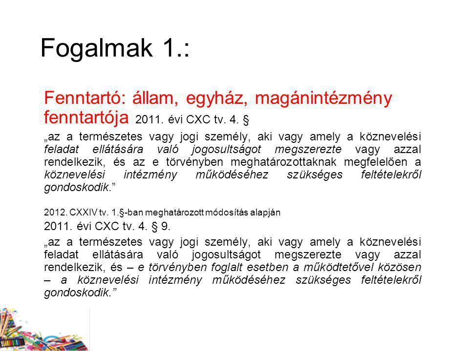 Fogalmak 1.: Fenntartó: állam, egyház, magánintézmény fenntartója 2011. évi CXC tv. 4. §
