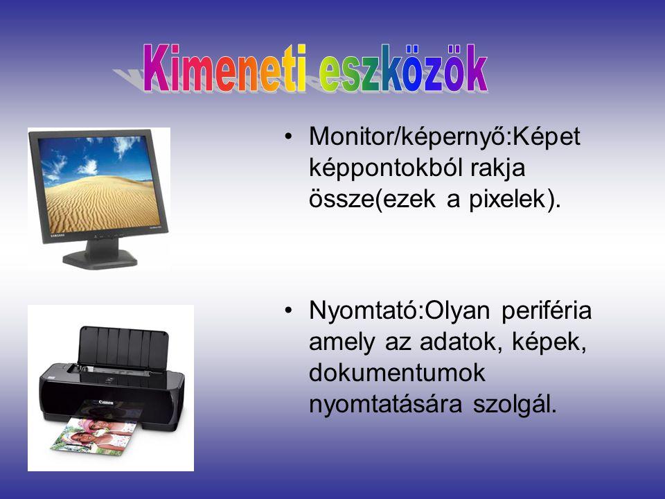 Kimeneti eszközök Monitor/képernyő:Képet képpontokból rakja össze(ezek a pixelek).