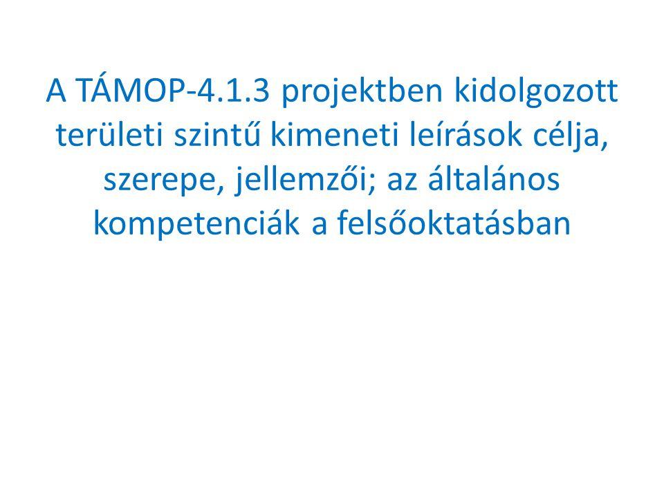 A TÁMOP-4.1.3 projektben kidolgozott területi szintű kimeneti leírások célja, szerepe, jellemzői; az általános kompetenciák a felsőoktatásban
