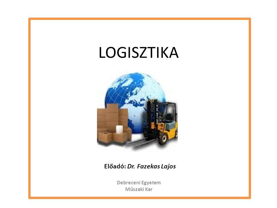 LOGISZTIKA Előadó: Dr. Fazekas Lajos Debreceni Egyetem Műszaki Kar