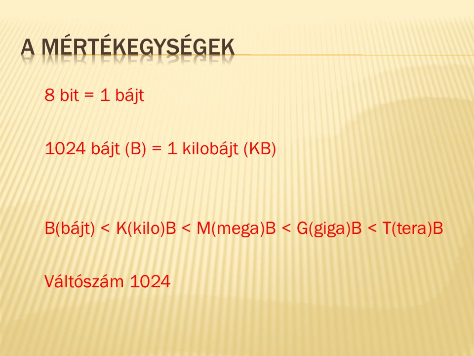 A mértékegységek 8 bit = 1 bájt 1024 bájt (B) = 1 kilobájt (KB) B(bájt) < K(kilo)B < M(mega)B < G(giga)B < T(tera)B Váltószám 1024