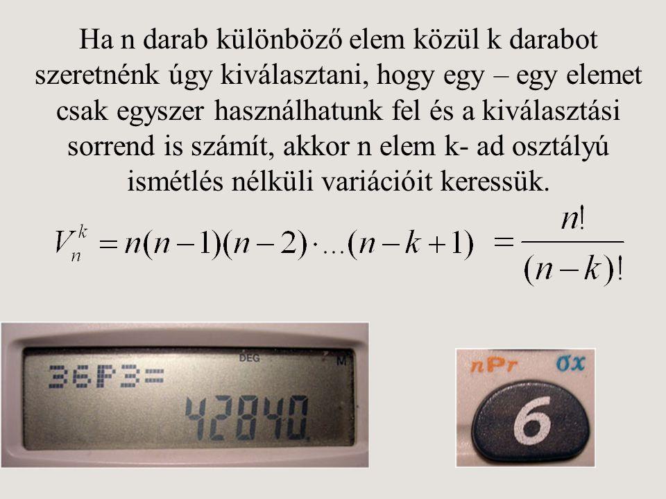 Ha n darab különböző elem közül k darabot szeretnénk úgy kiválasztani, hogy egy – egy elemet csak egyszer használhatunk fel és a kiválasztási sorrend is számít, akkor n elem k- ad osztályú ismétlés nélküli variációit keressük.