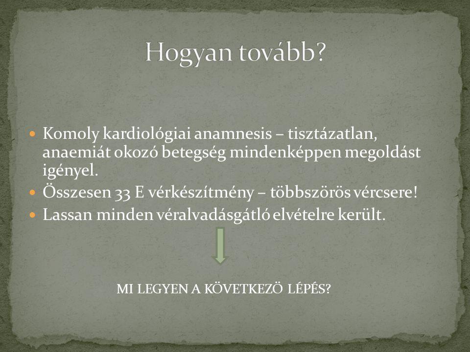 Hogyan tovább Komoly kardiológiai anamnesis – tisztázatlan, anaemiát okozó betegség mindenképpen megoldást igényel.