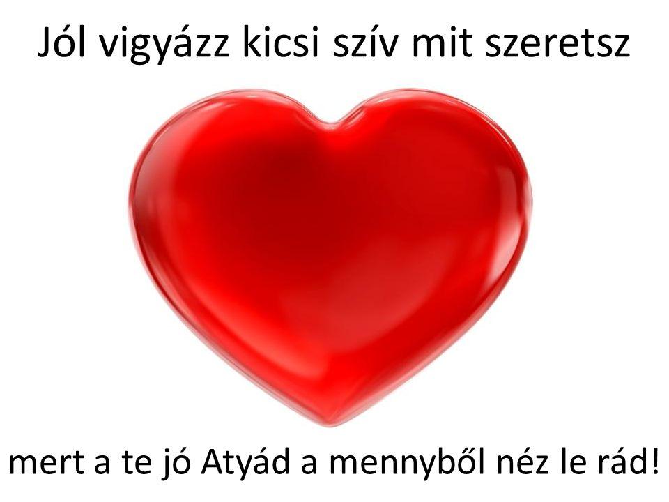 Jól vigyázz kicsi szív mit szeretsz