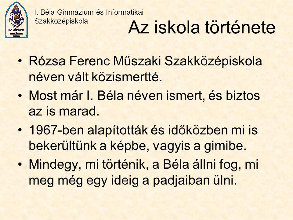 Az iskola története Rózsa Ferenc Műszaki Szakközépiskola néven vált közismertté. Most már I. Béla néven ismert, és biztos az is marad.