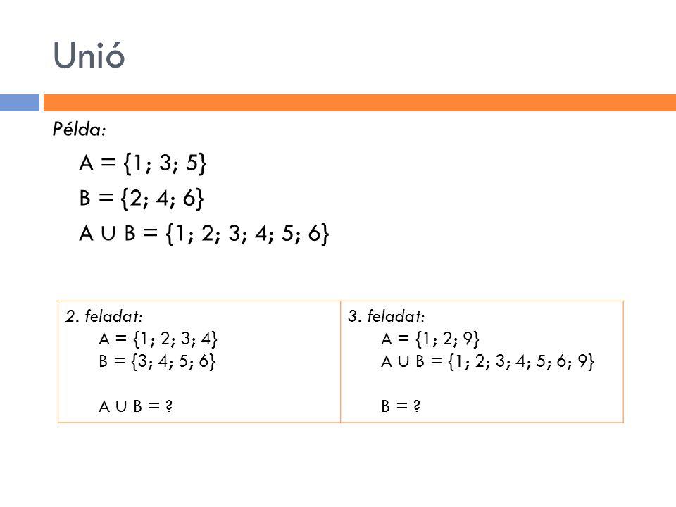 Unió A = {1; 3; 5} B = {2; 4; 6} A ∪ B = {1; 2; 3; 4; 5; 6} Példa: