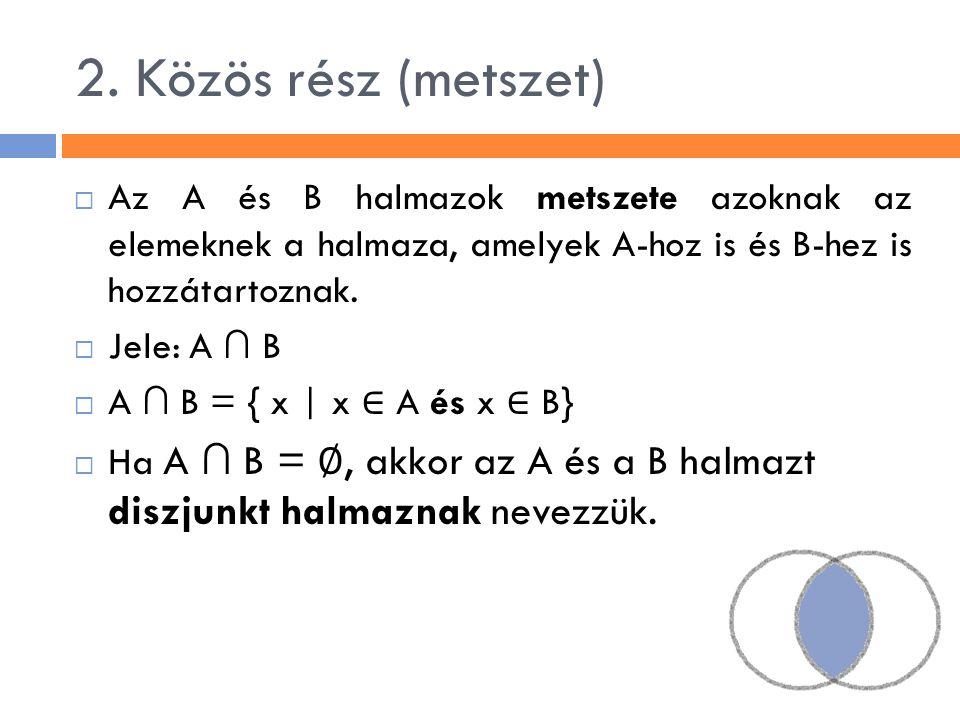 2. Közös rész (metszet) Az A és B halmazok metszete azoknak az elemeknek a halmaza, amelyek A-hoz is és B-hez is hozzátartoznak.