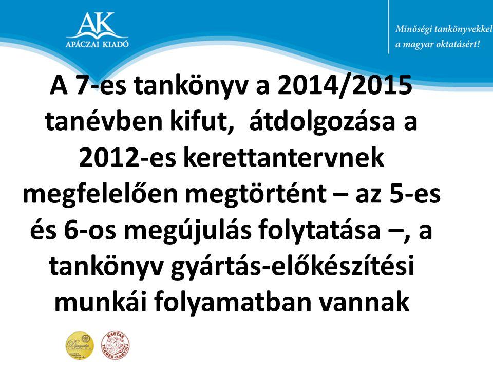 A 7-es tankönyv a 2014/2015 tanévben kifut, átdolgozása a 2012-es kerettantervnek megfelelően megtörtént – az 5-es és 6-os megújulás folytatása –, a tankönyv gyártás-előkészítési munkái folyamatban vannak