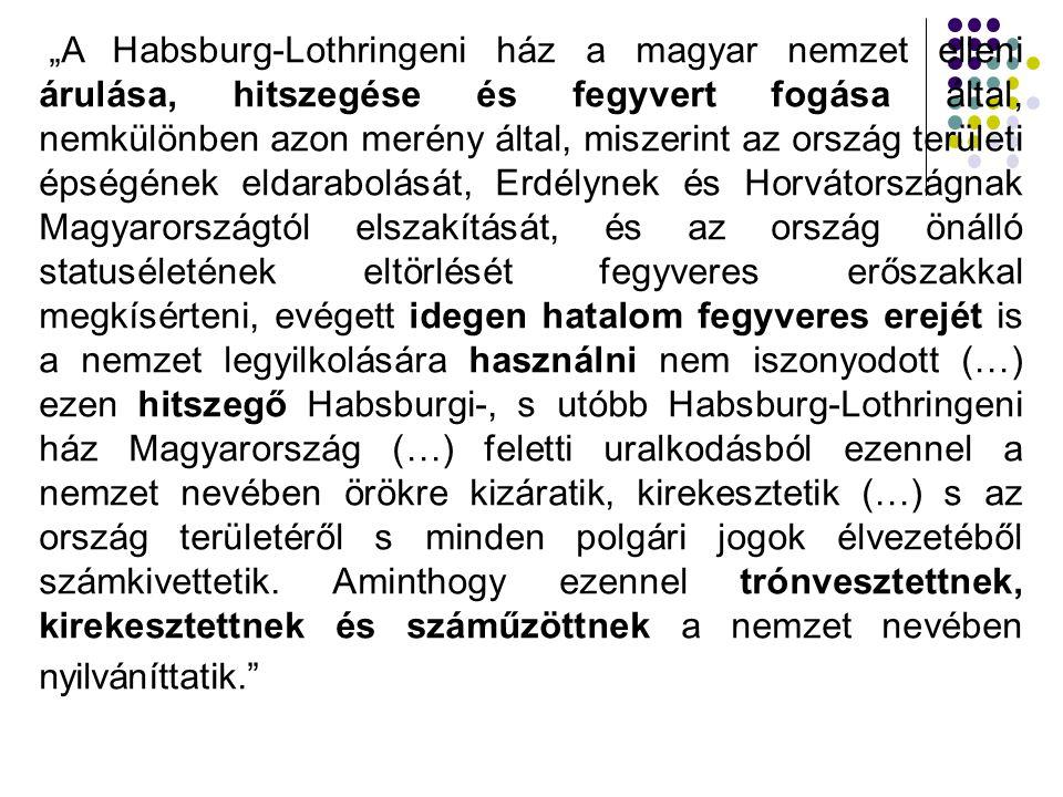 """""""A Habsburg-Lothringeni ház a magyar nemzet elleni árulása, hitszegése és fegyvert fogása által, nemkülönben azon merény által, miszerint az ország területi épségének eldarabolását, Erdélynek és Horvátországnak Magyarországtól elszakítását, és az ország önálló statuséletének eltörlését fegyveres erőszakkal megkísérteni, evégett idegen hatalom fegyveres erejét is a nemzet legyilkolására használni nem iszonyodott (…) ezen hitszegő Habsburgi-, s utóbb Habsburg-Lothringeni ház Magyarország (…) feletti uralkodásból ezennel a nemzet nevében örökre kizáratik, kirekesztetik (…) s az ország területéről s minden polgári jogok élvezetéből számkivettetik."""