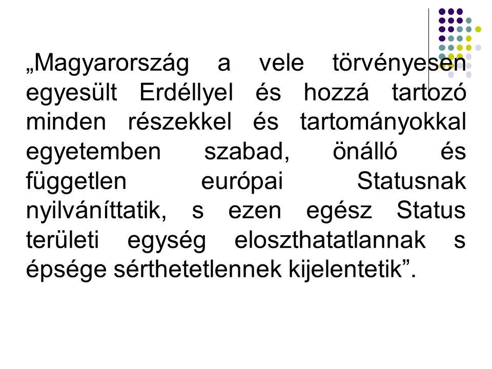 """""""Magyarország a vele törvényesen egyesült Erdéllyel és hozzá tartozó minden részekkel és tartományokkal egyetemben szabad, önálló és független európai Statusnak nyilváníttatik, s ezen egész Status területi egység eloszthatatlannak s épsége sérthetetlennek kijelentetik ."""