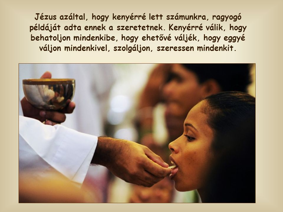 Jézus azáltal, hogy kenyérré lett számunkra, ragyogó példáját adta ennek a szeretetnek.