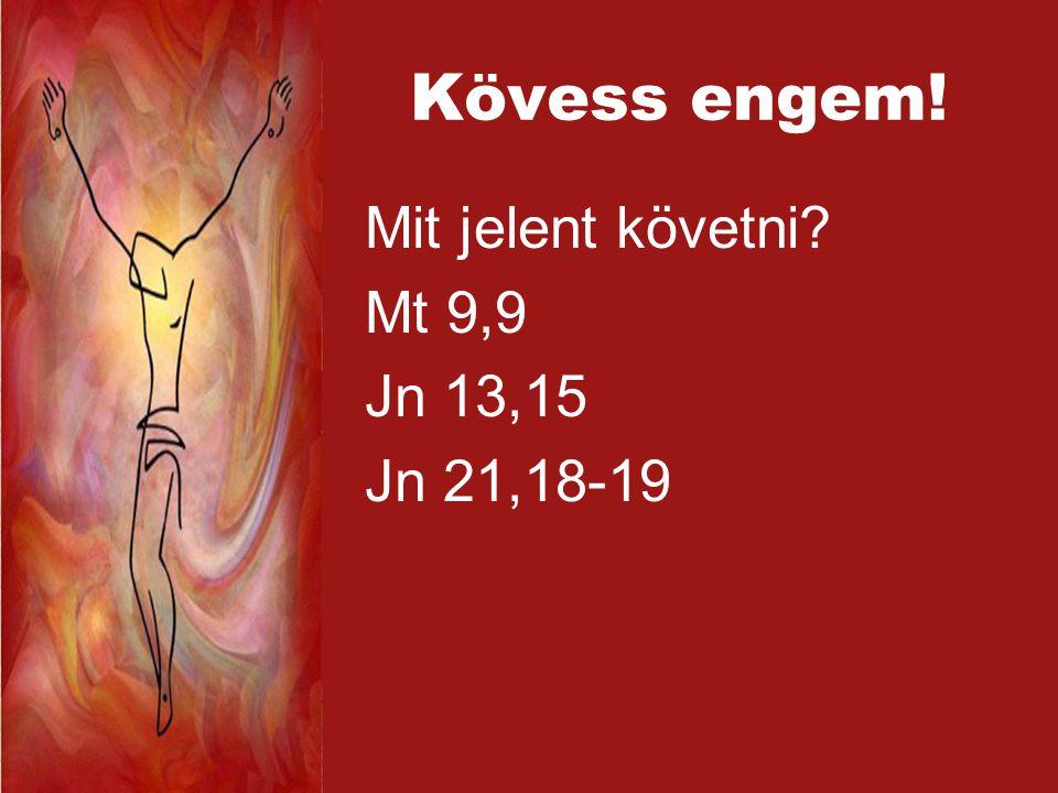 Kövess engem! Mit jelent követni Mt 9,9 Jn 13,15 Jn 21,18-19