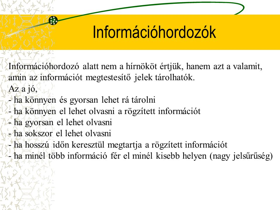 Információhordozók Információhordozó alatt nem a hírnököt értjük, hanem azt a valamit, amin az információt megtestesítő jelek tárolhatók.