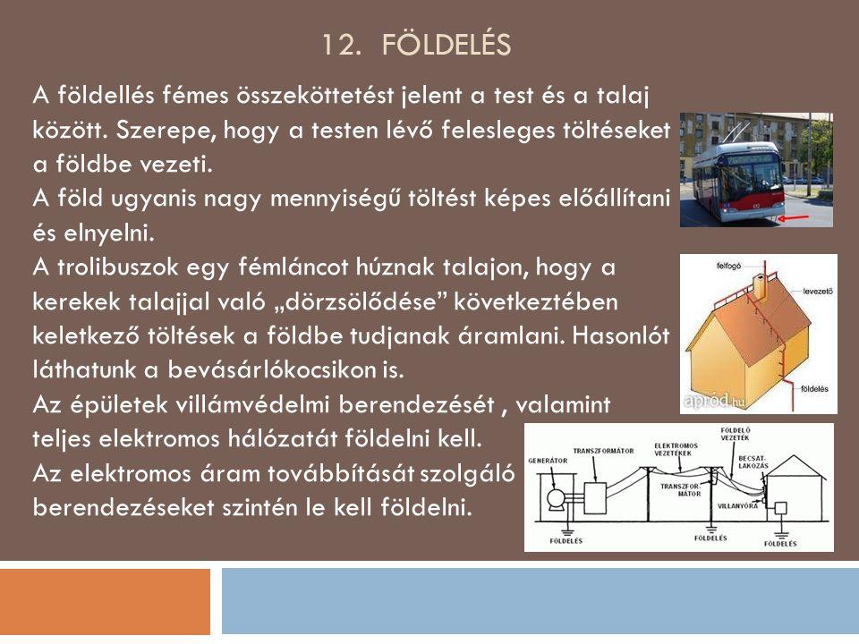 12. földelés A földellés fémes összeköttetést jelent a test és a talaj között. Szerepe, hogy a testen lévő felesleges töltéseket a földbe vezeti.