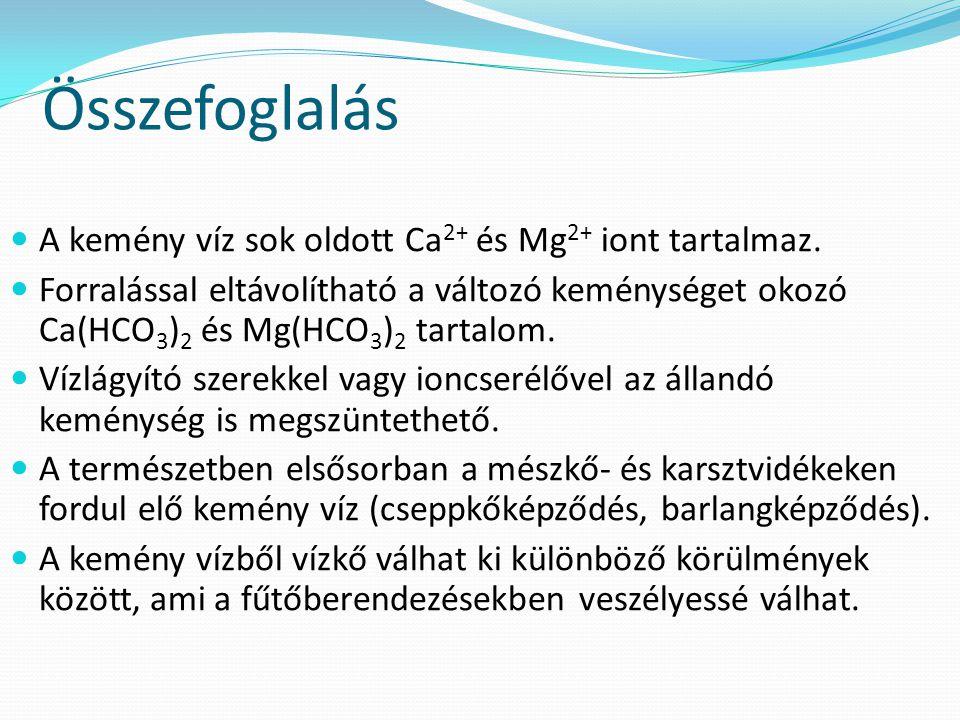 Összefoglalás A kemény víz sok oldott Ca2+ és Mg2+ iont tartalmaz.