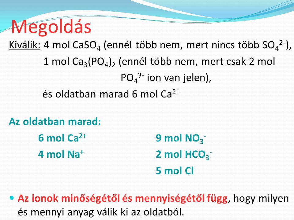 Megoldás Kiválik: 4 mol CaSO4 (ennél több nem, mert nincs több SO42-),