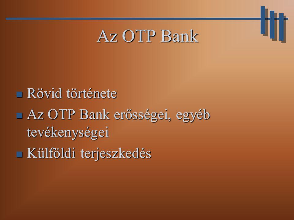 Az OTP Bank Rövid története Az OTP Bank erősségei, egyéb tevékenységei