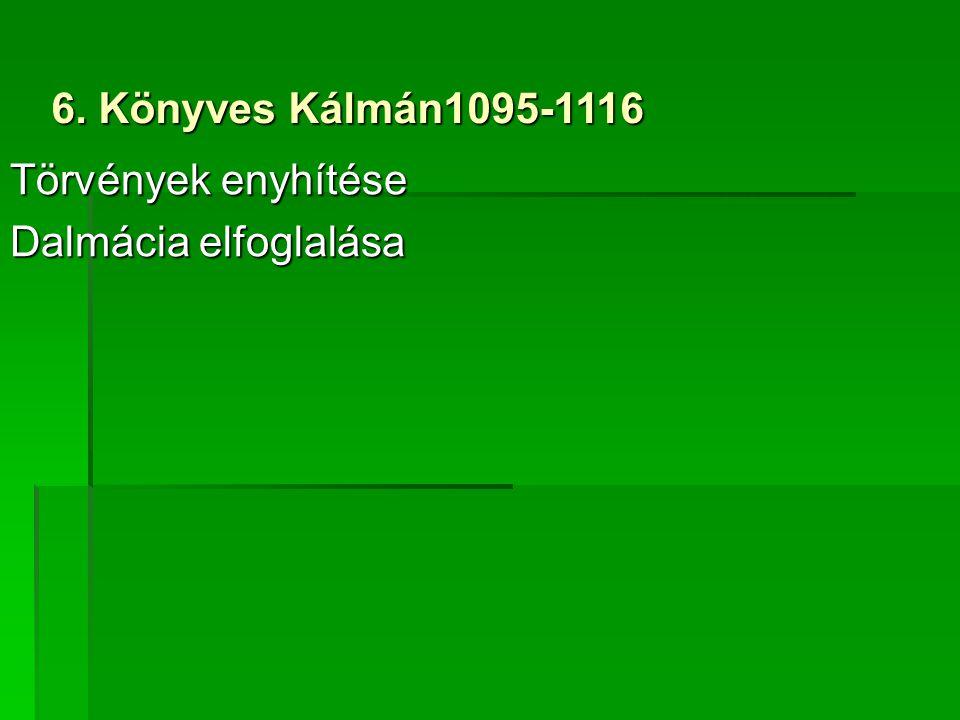 6. Könyves Kálmán1095-1116 Törvények enyhítése Dalmácia elfoglalása