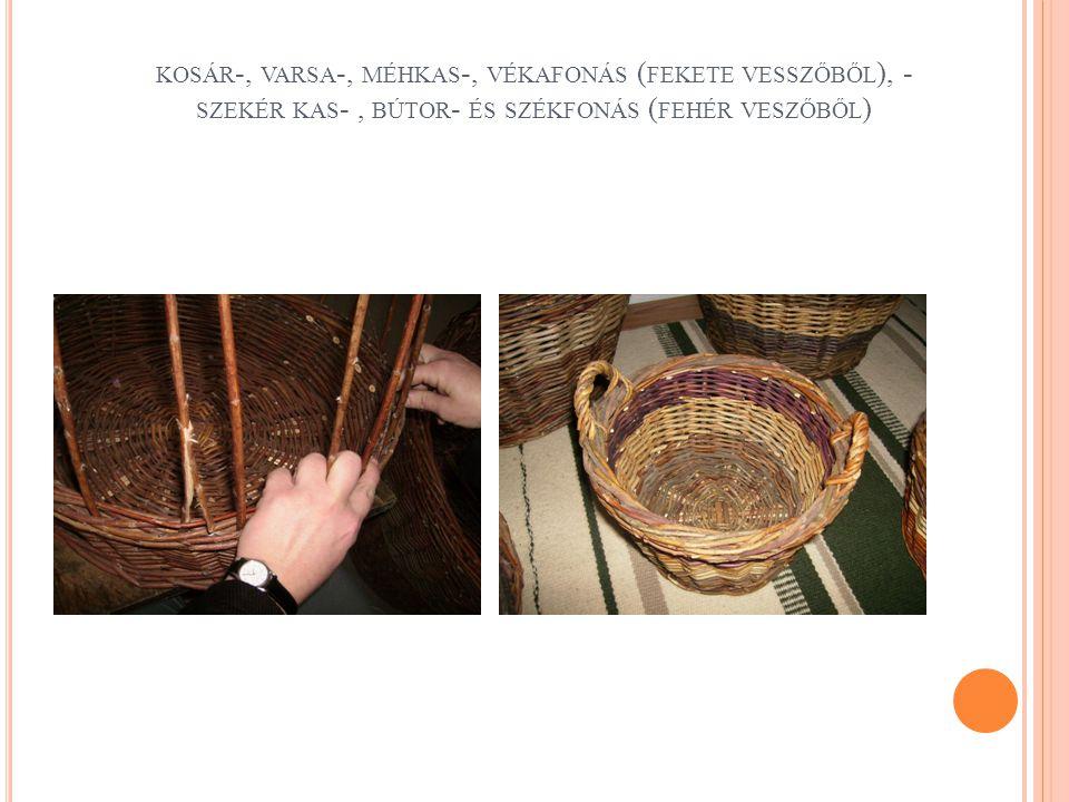 kosár-, varsa-, méhkas-, vékafonás (fekete vesszőből), - szekér kas- , bútor- és székfonás (fehér veszőből)