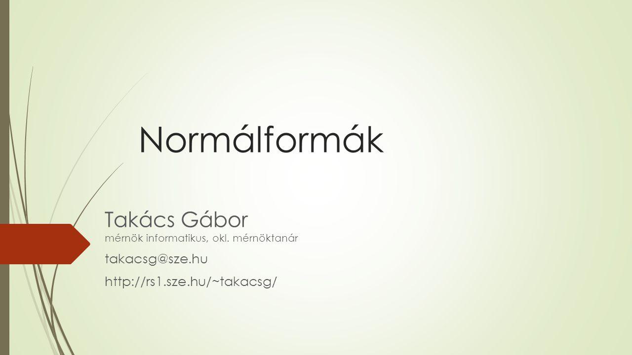 Normálformák Takács Gábor mérnök informatikus, okl. mérnöktanár