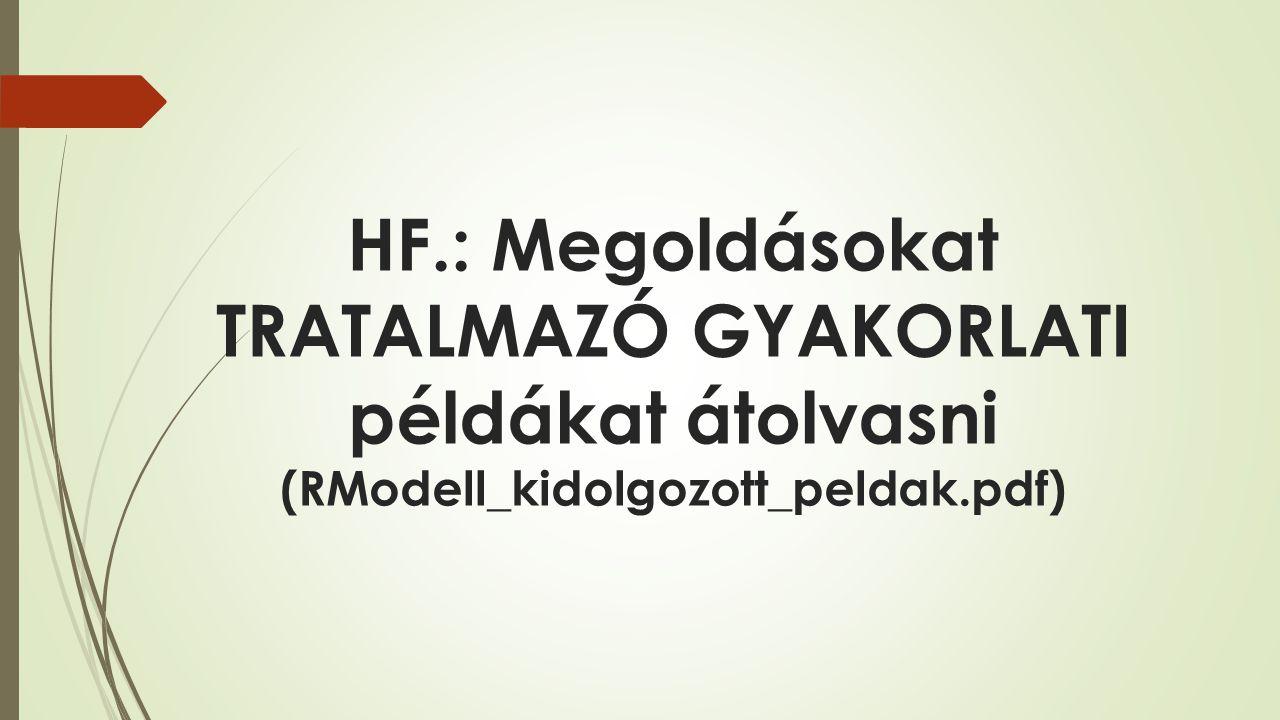 HF.: Megoldásokat TRATALMAZÓ GYAKORLATI példákat átolvasni (RModell_kidolgozott_peldak.pdf)