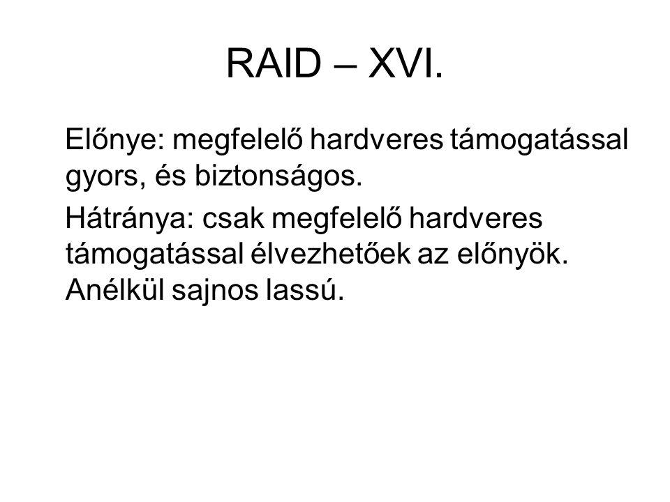 RAID – XVI. Előnye: megfelelő hardveres támogatással gyors, és biztonságos.