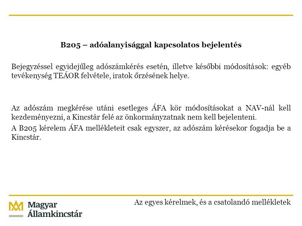 B205 – adóalanyisággal kapcsolatos bejelentés Bejegyzéssel egyidejűleg adószámkérés esetén, illetve későbbi módosítások: egyéb tevékenység TEÁOR felvétele, iratok őrzésének helye. Az adószám megkérése utáni esetleges ÁFA kör módosításokat a NAV-nál kell kezdeményezni, a Kincstár felé az önkormányzatnak nem kell bejelenteni. A B205 kérelem ÁFA mellékleteit csak egyszer, az adószám kérésekor fogadja be a Kincstár.