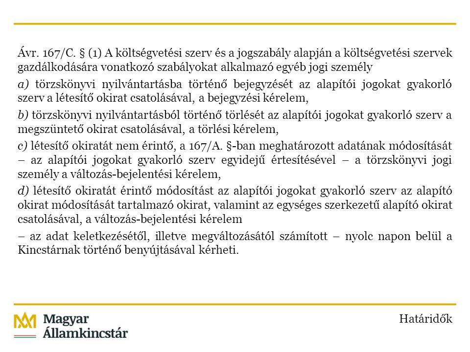 Ávr. 167/C. § (1) A költségvetési szerv és a jogszabály alapján a költségvetési szervek gazdálkodására vonatkozó szabályokat alkalmazó egyéb jogi személy a) törzskönyvi nyilvántartásba történő bejegyzését az alapítói jogokat gyakorló szerv a létesítő okirat csatolásával, a bejegyzési kérelem, b) törzskönyvi nyilvántartásból történő törlését az alapítói jogokat gyakorló szerv a megszüntető okirat csatolásával, a törlési kérelem, c) létesítő okiratát nem érintő, a 167/A. §-ban meghatározott adatának módosítását – az alapítói jogokat gyakorló szerv egyidejű értesítésével – a törzskönyvi jogi személy a változás-bejelentési kérelem, d) létesítő okiratát érintő módosítást az alapítói jogokat gyakorló szerv az alapító okirat módosítását tartalmazó okirat, valamint az egységes szerkezetű alapító okirat csatolásával, a változás-bejelentési kérelem – az adat keletkezésétől, illetve megváltozásától számított – nyolc napon belül a Kincstárnak történő benyújtásával kérheti.