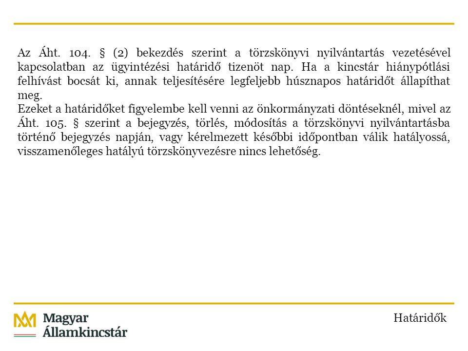 Az Áht. 104. § (2) bekezdés szerint a törzskönyvi nyilvántartás vezetésével kapcsolatban az ügyintézési határidő tizenöt nap. Ha a kincstár hiánypótlási felhívást bocsát ki, annak teljesítésére legfeljebb húsznapos határidőt állapíthat meg. Ezeket a határidőket figyelembe kell venni az önkormányzati döntéseknél, mivel az Áht. 105. § szerint a bejegyzés, törlés, módosítás a törzskönyvi nyilvántartásba történő bejegyzés napján, vagy kérelmezett későbbi időpontban válik hatályossá, visszamenőleges hatályú törzskönyvezésre nincs lehetőség.