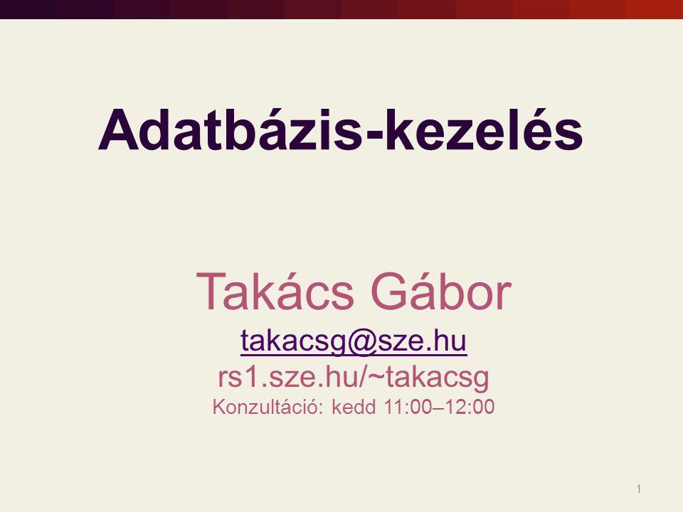 Adatbázis-kezelés Takács Gábor takacsg@sze.hu rs1.sze.hu/~takacsg Konzultáció: kedd 11:00–12:00