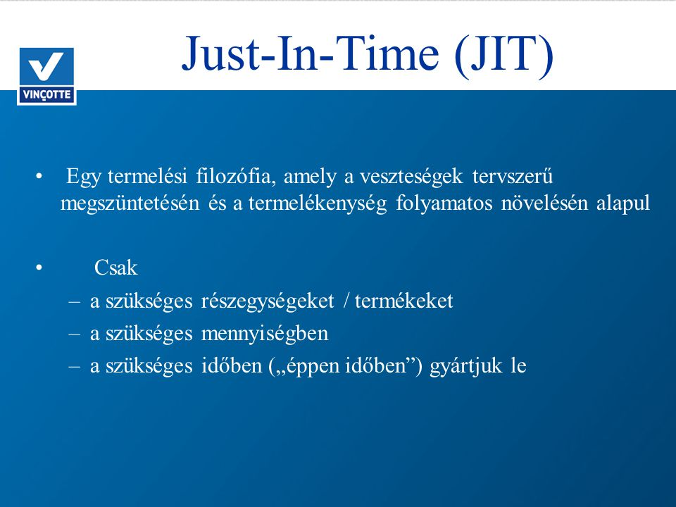 Just-In-Time (JIT) Egy termelési filozófia, amely a veszteségek tervszerű megszüntetésén és a termelékenység folyamatos növelésén alapul.