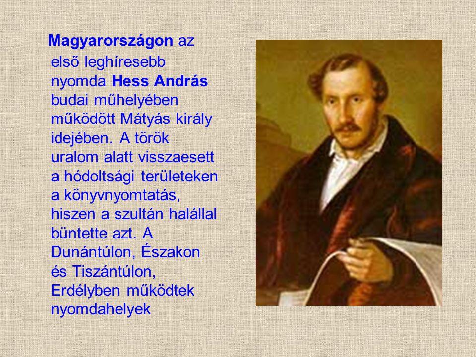 Magyarországon az első leghíresebb nyomda Hess András budai műhelyében működött Mátyás király idejében.