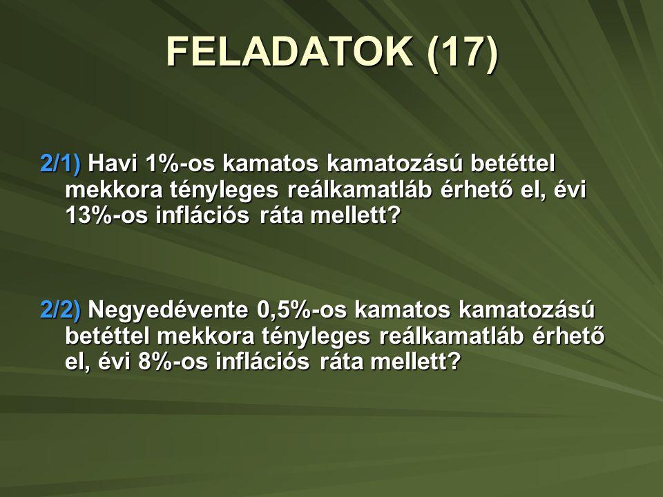 FELADATOK (17) 2/1) Havi 1%-os kamatos kamatozású betéttel mekkora tényleges reálkamatláb érhető el, évi 13%-os inflációs ráta mellett