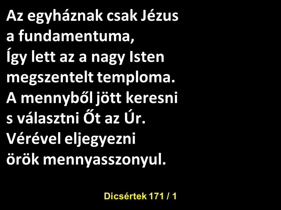 Az egyháznak csak Jézus a fundamentuma, Így lett az a nagy Isten megszentelt temploma. A mennyből jött keresni s választni Őt az Úr. Vérével eljegyezni örök mennyasszonyul.
