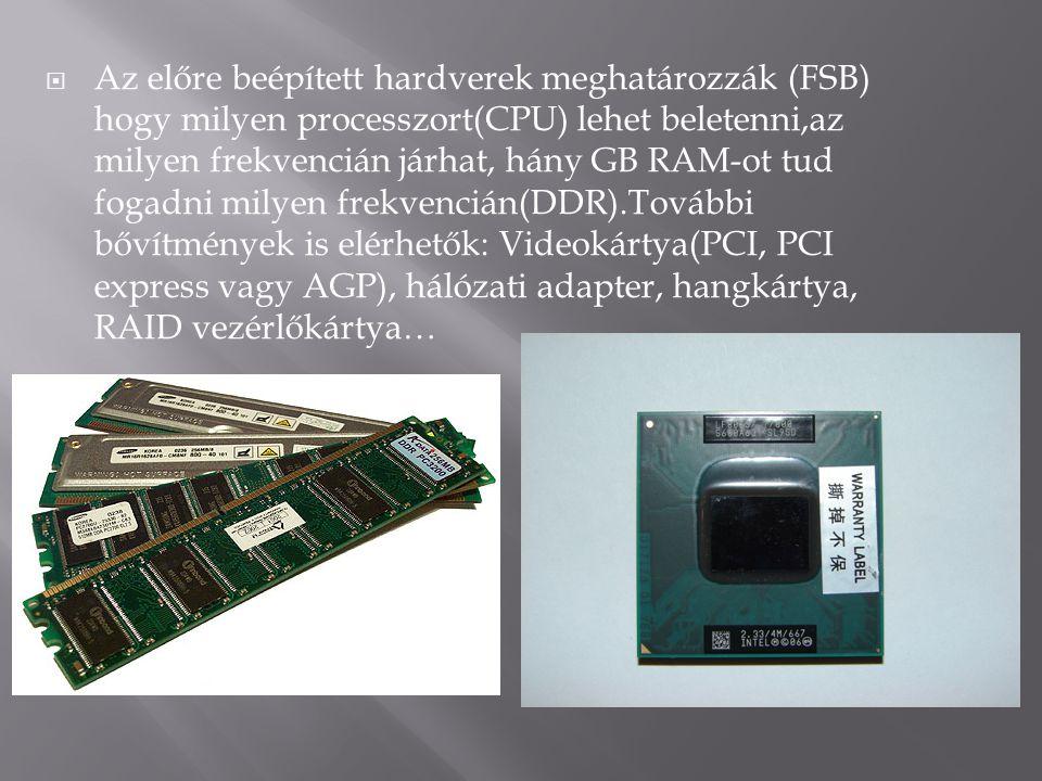 Az előre beépített hardverek meghatározzák (FSB) hogy milyen processzort(CPU) lehet beletenni,az milyen frekvencián járhat, hány GB RAM-ot tud fogadni milyen frekvencián(DDR).További bővítmények is elérhetők: Videokártya(PCI, PCI express vagy AGP), hálózati adapter, hangkártya, RAID vezérlőkártya…