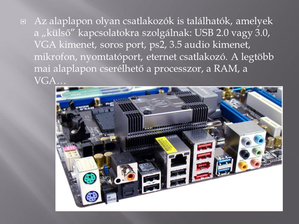 """Az alaplapon olyan csatlakozók is találhatók, amelyek a """"külső kapcsolatokra szolgálnak: USB 2.0 vagy 3.0, VGA kimenet, soros port, ps2, 3.5 audio kimenet, mikrofon, nyomtatóport, eternet csatlakozó. A legtöbb mai alaplapon cserélhető a processzor, a RAM, a VGA…"""