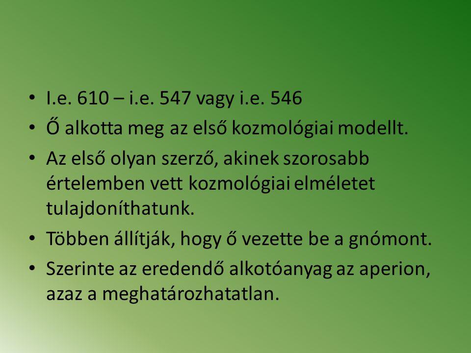 I.e. 610 – i.e. 547 vagy i.e. 546 Ő alkotta meg az első kozmológiai modellt.