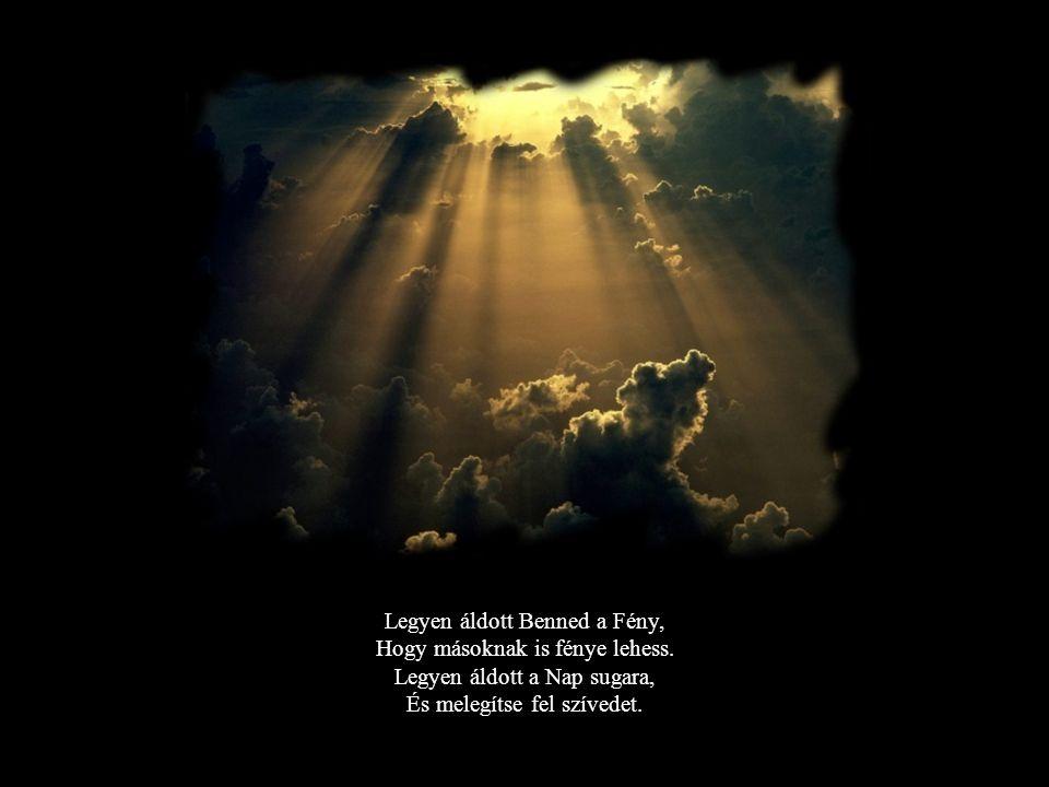Legyen áldott Benned a Fény, Hogy másoknak is fénye lehess.