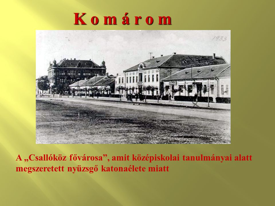 """K o m á r o m A """"Csallóköz fővárosa , amit középiskolai tanulmányai alatt megszeretett nyüzsgő katonaélete miatt."""