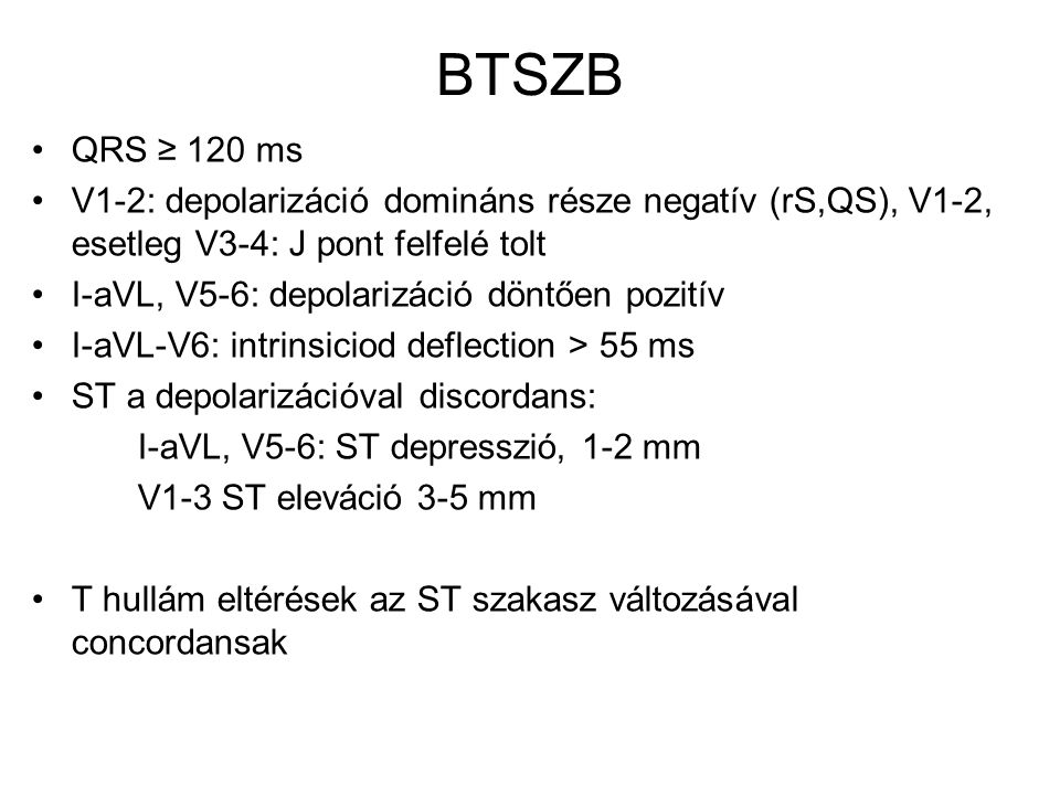 BTSZB QRS ≥ 120 ms. V1-2: depolarizáció domináns része negatív (rS,QS), V1-2, esetleg V3-4: J pont felfelé tolt.