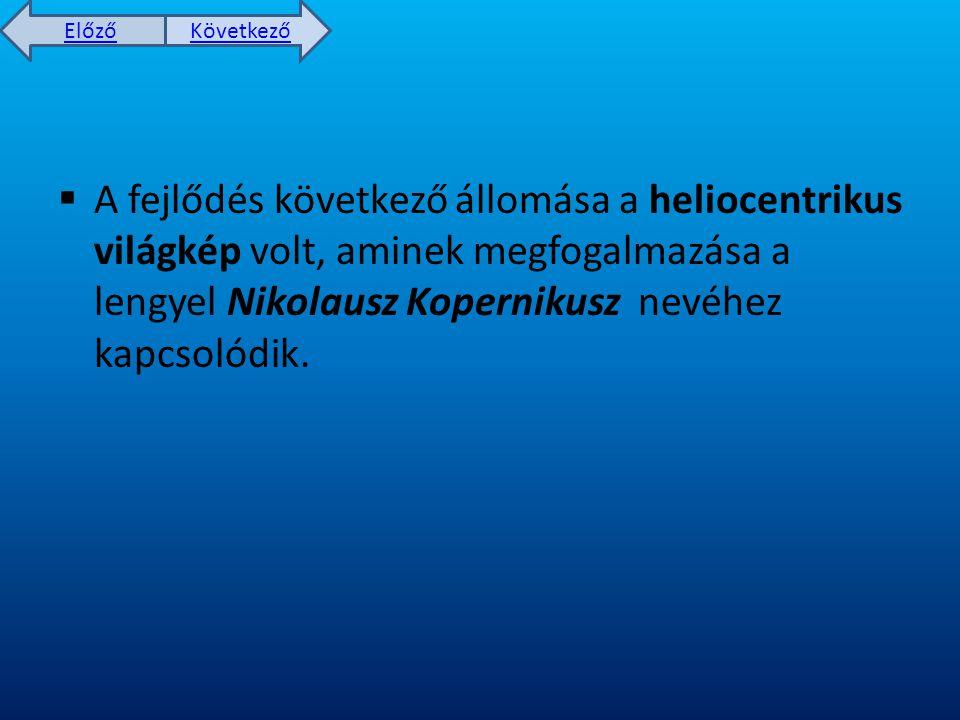 A fejlődés következő állomása a heliocentrikus világkép volt, aminek megfogalmazása a lengyel Nikolausz Kopernikusz nevéhez kapcsolódik.