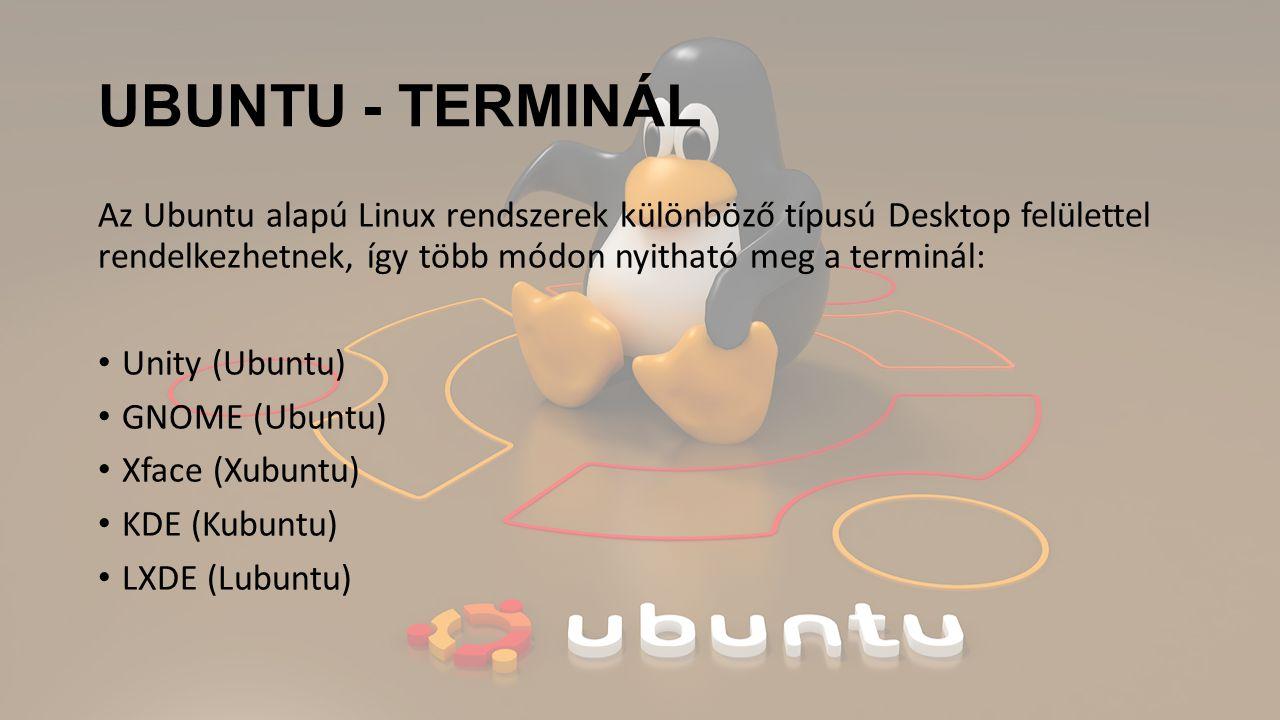 UBUNTU - TERMINÁL Az Ubuntu alapú Linux rendszerek különböző típusú Desktop felülettel rendelkezhetnek, így több módon nyitható meg a terminál:
