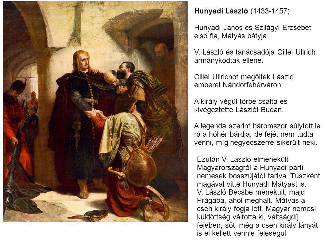 Hunyadi László (1433-1457) Hunyadi János és Szilágyi Erzsébet. első fia, Mátyás bátyja. V. László és tanácsadója Cillei Ullrich.