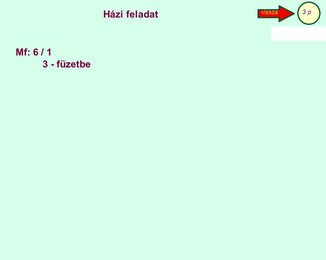 3 p Házi feladat vissza Mf: 6 / 1 3 - füzetbe