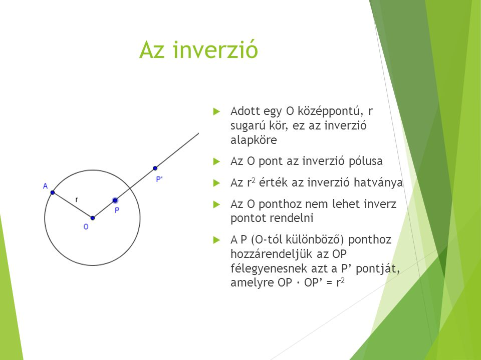 Az inverzió Adott egy O középpontú, r sugarú kör, ez az inverzió alapköre. Az O pont az inverzió pólusa.