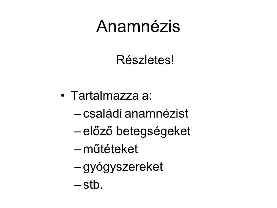 Anamnézis Részletes! Tartalmazza a: családi anamnézist