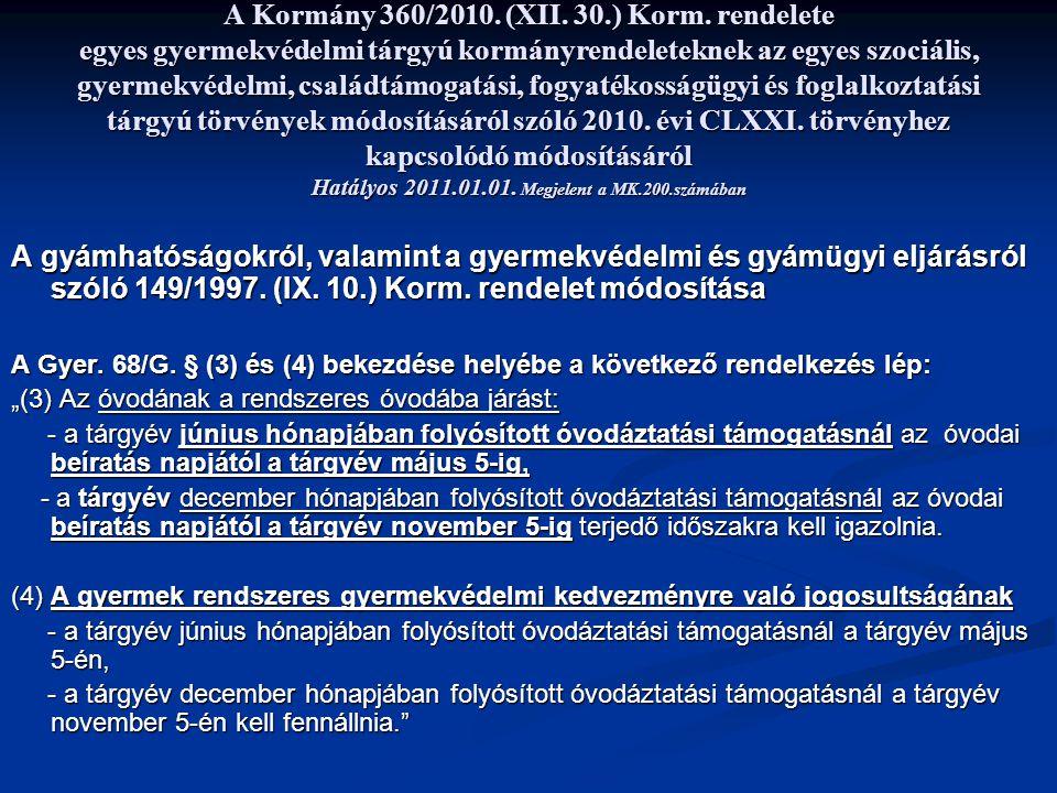 A Kormány 360/2010. (XII. 30.) Korm. rendelete egyes gyermekvédelmi tárgyú kormányrendeleteknek az egyes szociális, gyermekvédelmi, családtámogatási, fogyatékosságügyi és foglalkoztatási tárgyú törvények módosításáról szóló 2010. évi CLXXI. törvényhez kapcsolódó módosításáról Hatályos 2011.01.01. Megjelent a MK.200.számában