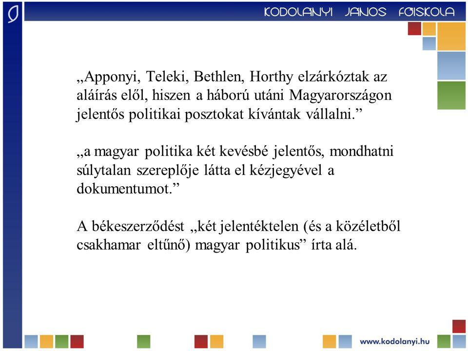 """""""Apponyi, Teleki, Bethlen, Horthy elzárkóztak az aláírás elől, hiszen a háború utáni Magyarországon jelentős politikai posztokat kívántak vállalni. """"a magyar politika két kevésbé jelentős, mondhatni súlytalan szereplője látta el kézjegyével a dokumentumot. A békeszerződést """"két jelentéktelen (és a közéletből csakhamar eltűnő) magyar politikus írta alá."""