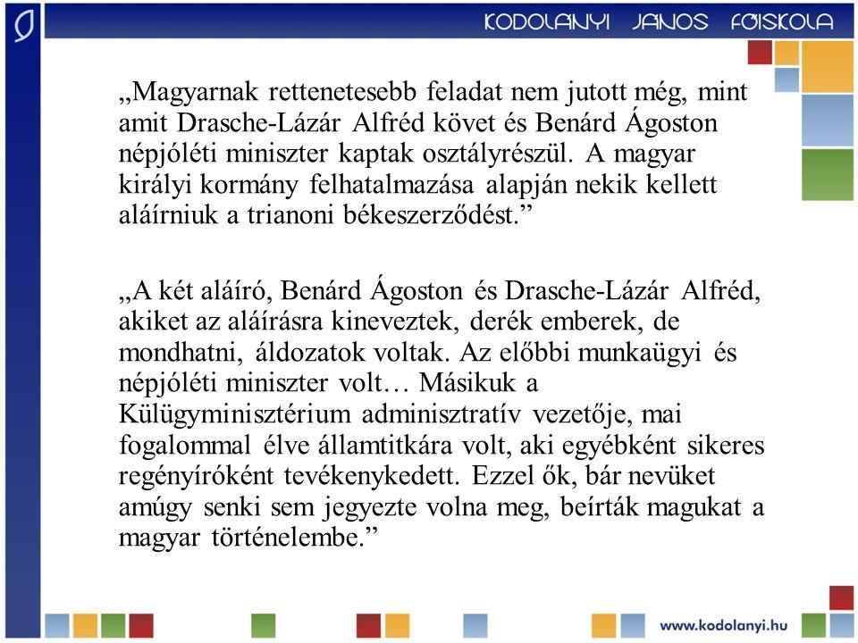 """""""Magyarnak rettenetesebb feladat nem jutott még, mint amit Drasche-Lázár Alfréd követ és Benárd Ágoston népjóléti miniszter kaptak osztályrészül. A magyar királyi kormány felhatalmazása alapján nekik kellett aláírniuk a trianoni békeszerződést."""